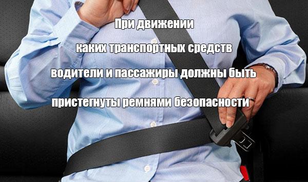 При движении каких транспортных средств водители и пассажиры должны быть пристегнуты ремнями безопасности